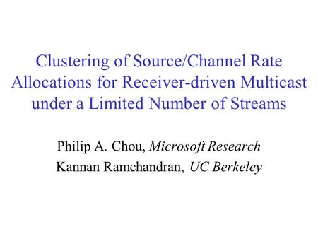 Clustering of Source/Channel Rate Allocations for Receiver-driven Multicast under a Limited Number of Streams Philip A. Chou, Microsoft Research Kannan.