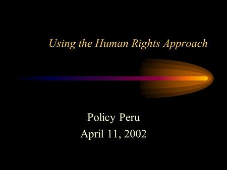 Using the Human Rights Approach Policy Peru April 11, 2002.