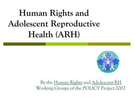 Human Rights and Adolescent Reproductive Health (ARH) By the Human Rights and Adolescent RH Working Groups of the POLICY Project 2002.
