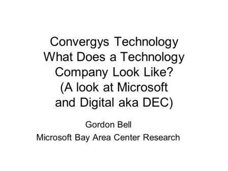 Convergys Technology What Does a Technology Company Look Like? (A look at Microsoft and Digital aka DEC) Gordon Bell Microsoft Bay Area Center Research.