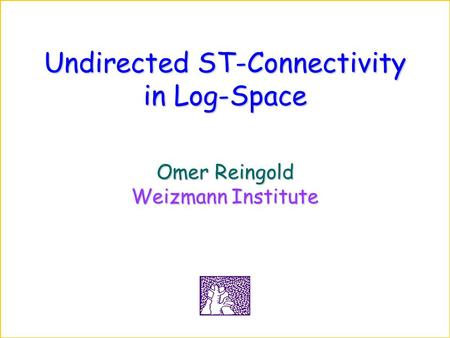 Undirected ST-Connectivity in Log-Space Omer Reingold Weizmann Institute.