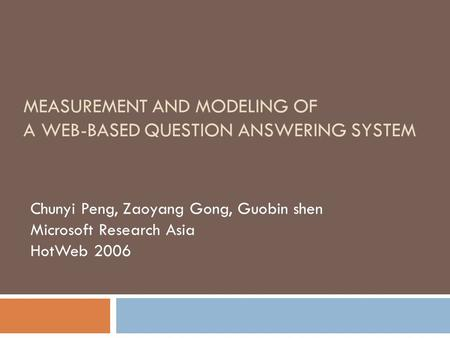 Chunyi Peng, Zaoyang Gong, Guobin shen Microsoft Research Asia HotWeb 2006 MEASUREMENT AND MODELING OF A WEB-BASED QUESTION ANSWERING SYSTEM.