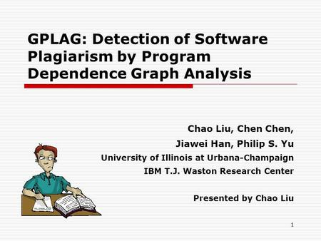 1 GPLAG: Detection of Software Plagiarism by Program Dependence Graph Analysis Chao Liu, Chen Chen, Jiawei Han, Philip S. Yu University of Illinois at.