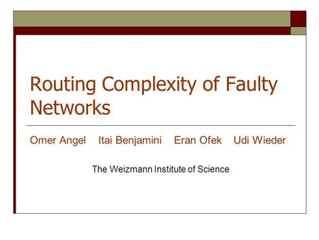 Routing Complexity of Faulty Networks Omer Angel Itai Benjamini Eran Ofek Udi Wieder The Weizmann Institute of Science.