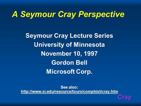 Cray A Seymour Cray Perspective Seymour Cray Lecture Series University of Minnesota November 10, 1997 Gordon Bell Microsoft Corp. See also: