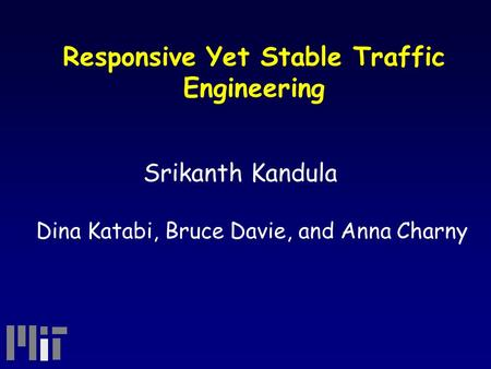 Responsive Yet Stable Traffic Engineering Srikanth Kandula Dina Katabi, Bruce Davie, and Anna Charny.