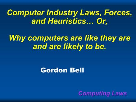 <strong>Computing</strong> Laws <strong>Computer</strong> Industry Laws, Forces, and Heuristics… Or, Why <strong>computers</strong> are like they are and are likely to be. Gordon Bell.