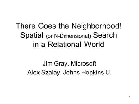 1 There Goes the Neighborhood! Spatial (or N-Dimensional) Search in a Relational World Jim Gray, Microsoft Alex Szalay, Johns Hopkins U.