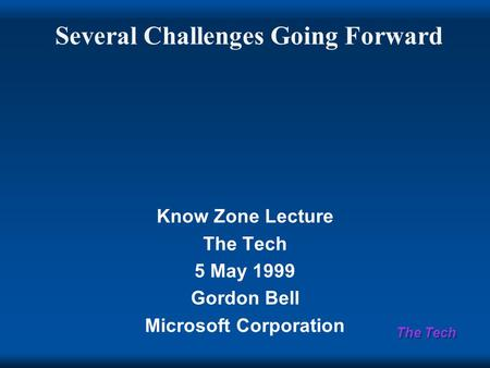 The Tech Several Challenges Going Forward Know Zone Lecture The Tech 5 May 1999 Gordon Bell Microsoft Corporation.
