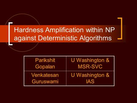 Hardness Amplification within NP against Deterministic Algorithms Parikshit Gopalan U Washington & MSR-SVC Venkatesan Guruswami U Washington & IAS.