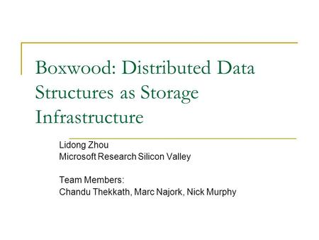 Boxwood: Distributed Data Structures as Storage Infrastructure Lidong Zhou Microsoft Research Silicon Valley Team Members: Chandu Thekkath, Marc Najork,