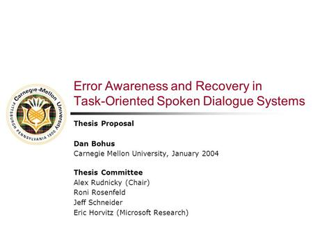 Error Awareness and Recovery in Task-Oriented Spoken Dialogue Systems Thesis Proposal Dan Bohus Carnegie Mellon University, January 2004 Thesis Committee.