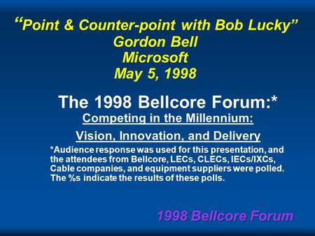 1998 Bellcore Forum Point & Counter-point with Bob Lucky Gordon Bell Microsoft May 5, 1998 The 1998 Bellcore Forum:* Competing in the Millennium: Vision,