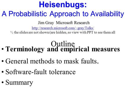 Heisenbugs: A Probabilistic Approach to Availability Heisenbugs: A Probabilistic Approach to Availability Jim Gray Microsoft Research