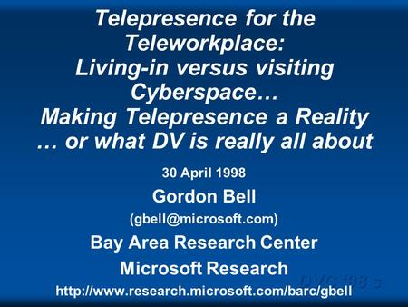 DVC 98 s Telepresence for the Teleworkplace: Living-in versus visiting Cyberspace… Making Telepresence a Reality … or what DV is really all about 30 April.