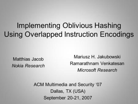 Implementing Oblivious Hashing Using Overlapped Instruction Encodings ACM Multimedia and Security 07 Dallas, TX (USA) September 20-21, 2007 Mariusz H.