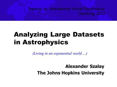 Analyzing Large Datasets in Astrophysics Alexander Szalay The Johns Hopkins University Towards an International Virtual Observatory, Garching, 2002 (Living.