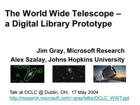 The World Wide Telescope – a Digital Library Prototype Jim Gray, Microsoft Research Alex Szalay, Johns Hopkins University Talk at Dublin, OH, 17.