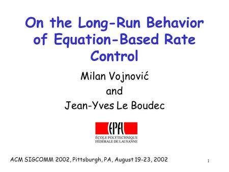 1 On the Long-Run Behavior of Equation-Based Rate Control Milan Vojnović and Jean-Yves Le Boudec ACM SIGCOMM 2002, Pittsburgh, PA, August 19-23, 2002.