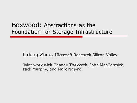 Boxwood: Abstractions as the Foundation for Storage Infrastructure Lidong Zhou, Microsoft Research Silicon Valley Joint work with Chandu Thekkath, John.