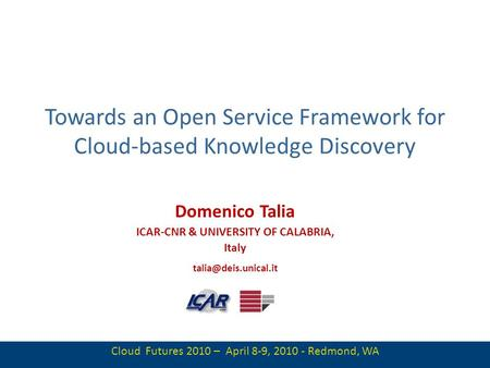 1 Towards an Open Service Framework for Cloud-based Knowledge Discovery Domenico Talia ICAR-CNR & UNIVERSITY OF CALABRIA, Italy Cloud.
