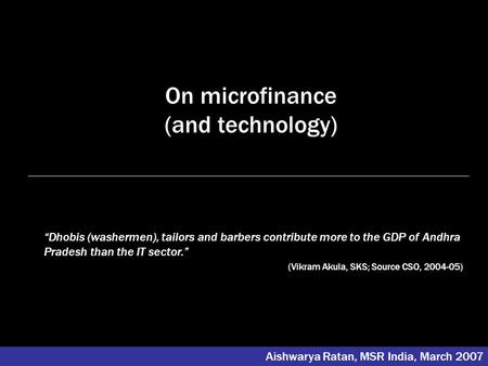On microfinance (and technology) Aishwarya Ratan, MSR India, March 2007 Dhobis (washermen), tailors and barbers contribute more to the GDP of Andhra Pradesh.