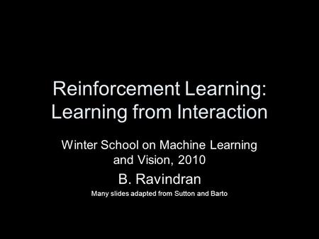Reinforcement Learning: Learning from Interaction Winter School on Machine Learning and Vision, 2010 B. Ravindran Many slides adapted from Sutton and Barto.