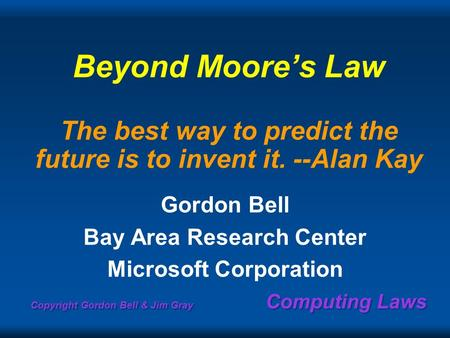 Copyright Gordon Bell & Jim Gray Computing Laws Beyond Moores Law The best way to predict the future is to invent it. --Alan Kay Gordon Bell Bay Area Research.