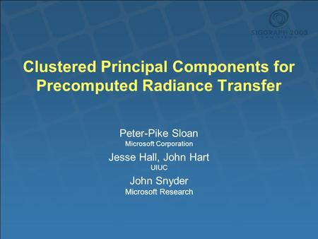 Clustered Principal Components for Precomputed Radiance Transfer Peter-Pike Sloan Microsoft Corporation Jesse Hall, John Hart UIUC John Snyder Microsoft.
