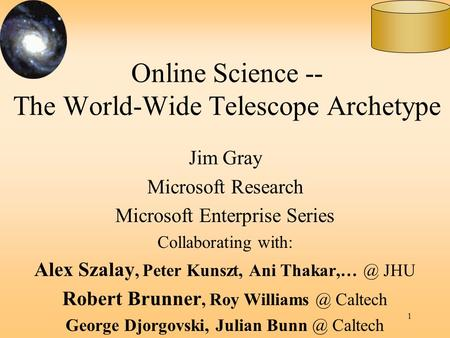 1 Online Science -- The World-Wide Telescope Archetype Jim Gray Microsoft Research Microsoft Enterprise Series Collaborating with: Alex Szalay, Peter Kunszt,