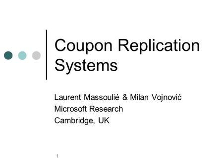 1 Coupon Replication Systems Laurent Massoulié & Milan Vojnović Microsoft Research Cambridge, UK.
