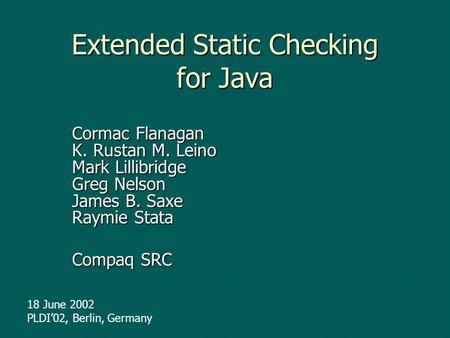 Extended Static Checking for Java Cormac Flanagan K. Rustan M. Leino Mark Lillibridge Greg Nelson James B. Saxe Raymie Stata Compaq SRC 18 June 2002 PLDI02,