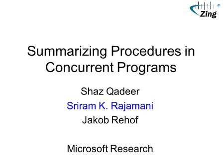 Summarizing Procedures in Concurrent Programs Shaz Qadeer Sriram K. Rajamani Jakob Rehof Microsoft Research.