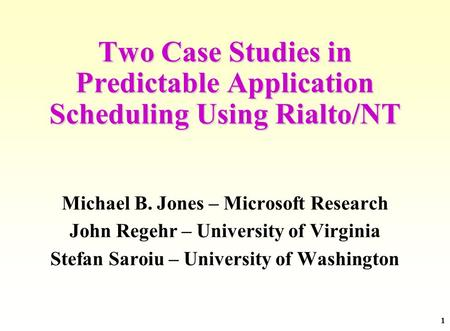 1 Two Case Studies in Predictable Application Scheduling Using Rialto/NT Michael B. Jones – Microsoft Research John Regehr – University of Virginia Stefan.