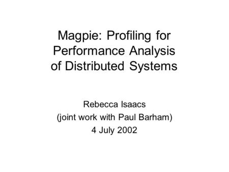 Magpie: Profiling for Performance Analysis of Distributed Systems Rebecca Isaacs (joint work with Paul Barham) 4 July 2002.