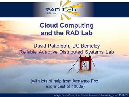 UC Berkeley 1 Cloud Computing and the RAD Lab David Patterson, UC Berkeley Reliable Adaptive Distributed Systems Lab Image: John Curley