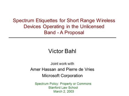 Victor Bahl Joint work with Amer Hassan and Pierre de Vries Microsoft Corporation Spectrum Policy: Property or Commons Stanford Law School March 2, 2003.