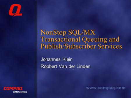 Better answers NonStop SQL/MX Transactional Queuing and Publish/Subscriber Services Johannes Klein Robbert Van der Linden.