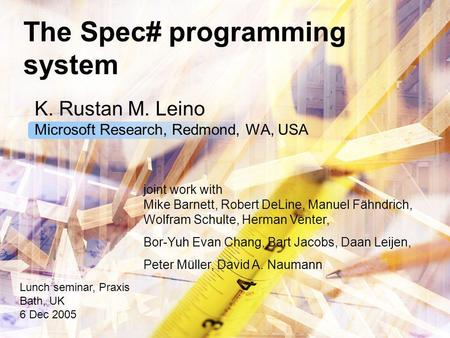 The Spec# programming system K. Rustan M. Leino Microsoft Research, Redmond, WA, USA Lunch seminar, Praxis Bath, UK 6 Dec 2005 joint work with Mike Barnett,