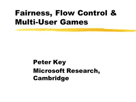 Peter Key Microsoft Research, Cambridge Fairness, Flow Control & Multi-User Games.