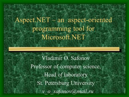 Aspect.NET – an aspect-oriented programming tool for Microsoft.NET Vladimir O. Safonov Professor of computer science, Head of laboratory St. Petersburg.