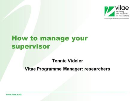 How to manage your supervisor Tennie Videler Vitae Programme Manager: researchers.