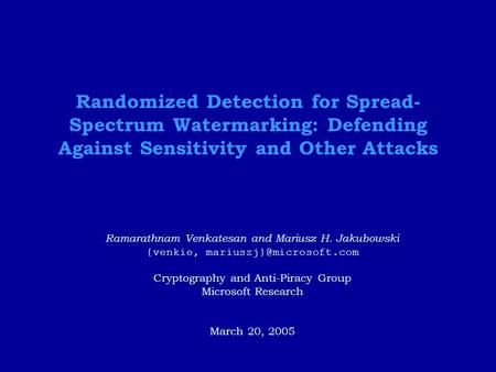 Randomized Detection for Spread- Spectrum Watermarking: Defending Against Sensitivity and Other Attacks Ramarathnam Venkatesan and Mariusz H. Jakubowski.