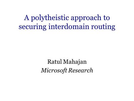 A polytheistic approach to securing interdomain routing Ratul Mahajan Microsoft Research.