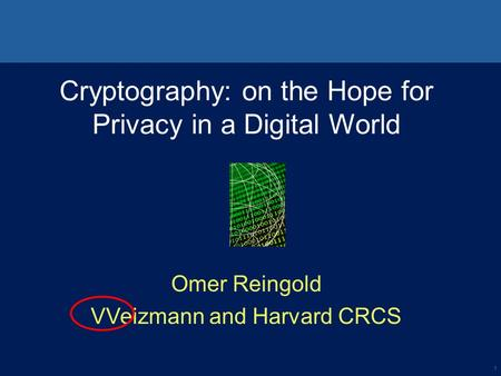 1 Cryptography: on the Hope for Privacy in a Digital World Omer Reingold VVeizmann and Harvard CRCS.