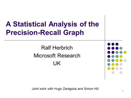 1 A Statistical Analysis of the Precision-Recall Graph Ralf Herbrich Microsoft Research UK Joint work with Hugo Zaragoza and Simon Hill.
