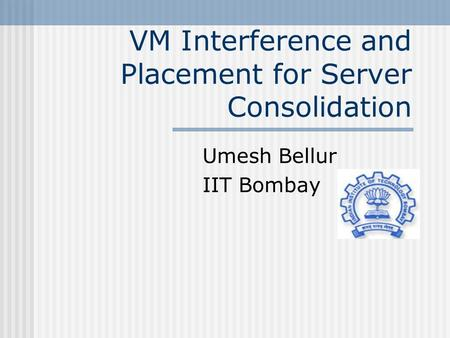 VM Interference and Placement for Server Consolidation Umesh Bellur IIT Bombay.