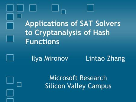 Applications of SAT Solvers to Cryptanalysis of Hash Functions Ilya Mironov Lintao Zhang Microsoft Research Silicon Valley Campus.