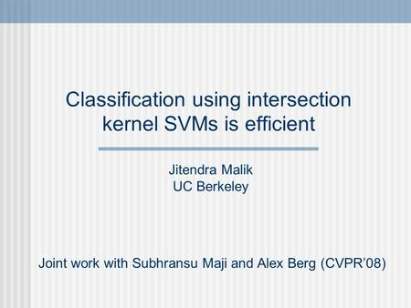 Classification using intersection kernel SVMs is efficient Joint work with Subhransu Maji and Alex Berg (CVPR08) Jitendra Malik UC Berkeley.
