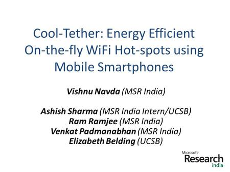 Cool-Tether: Energy Efficient On-the-fly WiFi Hot-spots using Mobile Smartphones 1 Vishnu Navda (MSR India) Ashish Sharma (MSR India Intern/UCSB) Ram Ramjee.